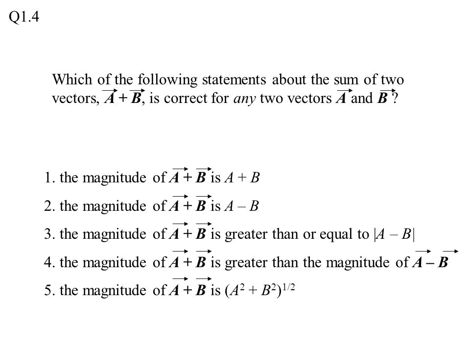 Q1.4 Which of the following statements about the sum of two vectors, A + B, is correct for any two vectors A and B