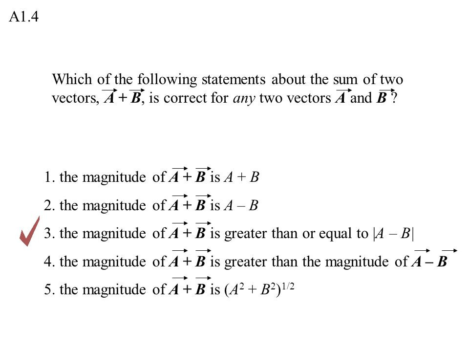 A1.4 Which of the following statements about the sum of two vectors, A + B, is correct for any two vectors A and B
