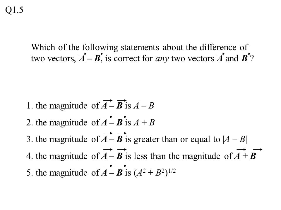 Q1.5 Which of the following statements about the difference of two vectors, A – B, is correct for any two vectors A and B