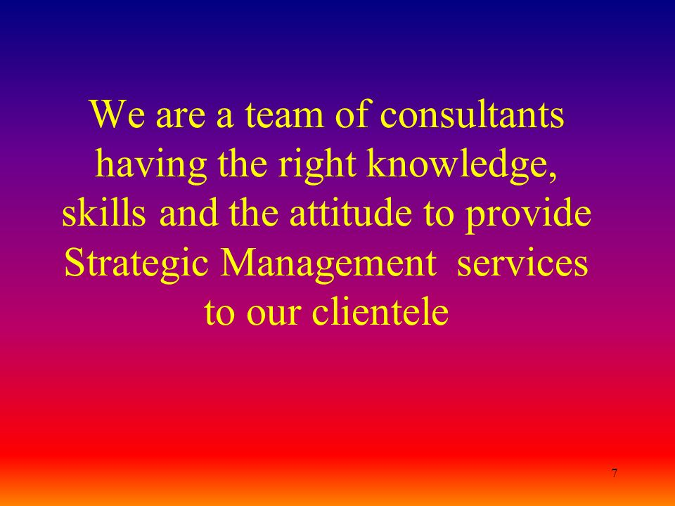 We are a team of consultants having the right knowledge, skills and the attitude to provide Strategic Management services to our clientele