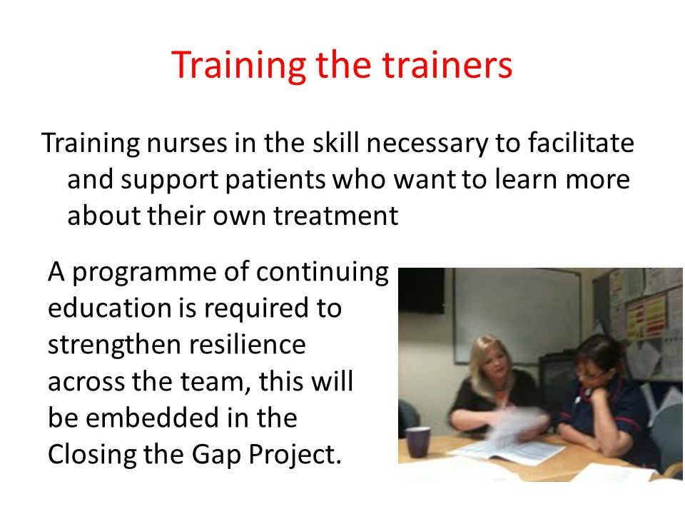 Training the trainers Training nurses in the skill necessary to facilitate and support patients who want to learn more about their own treatment.