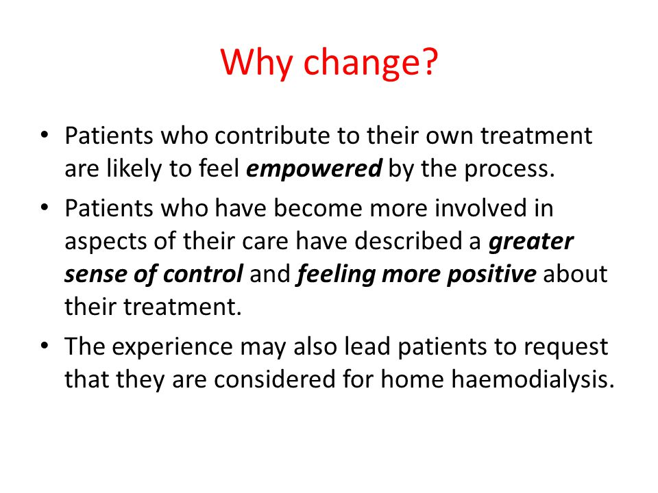 Why change Patients who contribute to their own treatment are likely to feel empowered by the process.