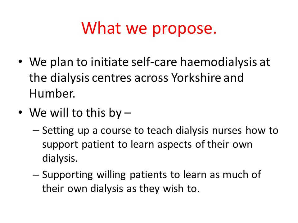 What we propose. We plan to initiate self-care haemodialysis at the dialysis centres across Yorkshire and Humber.