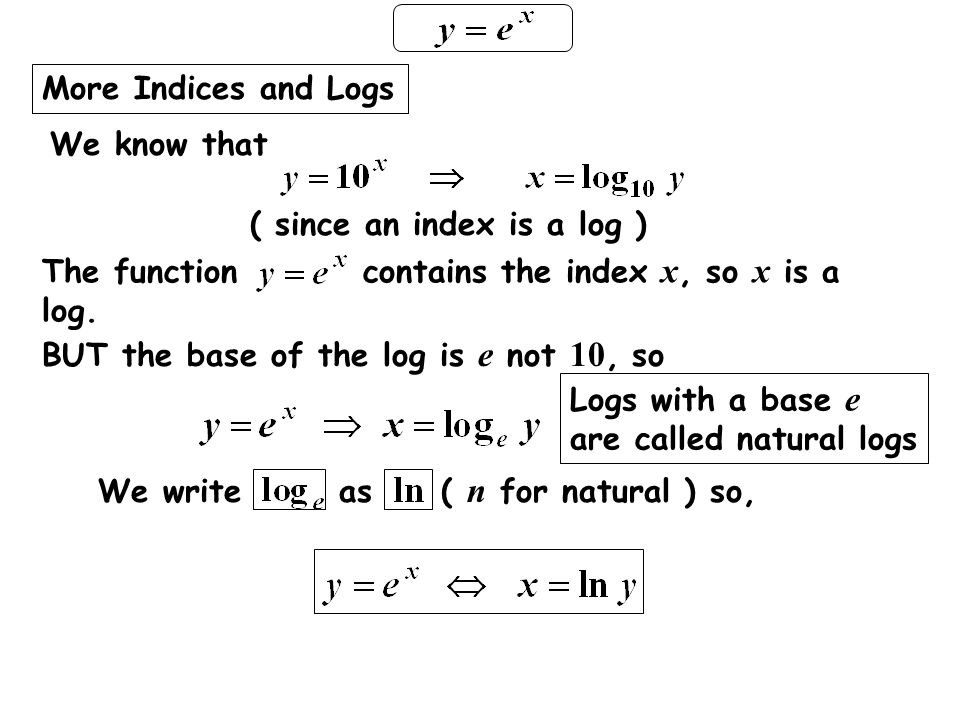 More Indices and Logs The function contains the index x, so x is a log. BUT the base of the log is e not 10, so.
