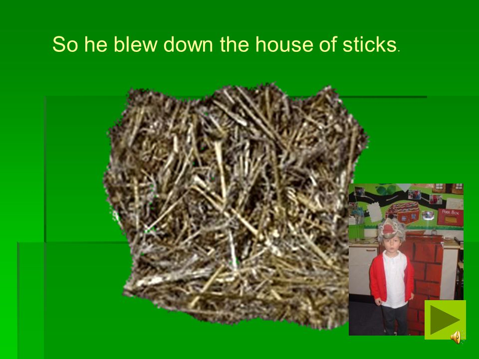 So he blew down the house of sticks.