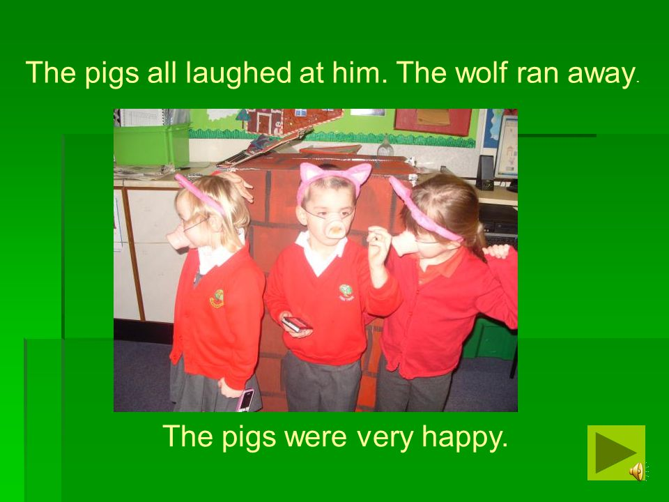 The pigs all laughed at him. The wolf ran away.
