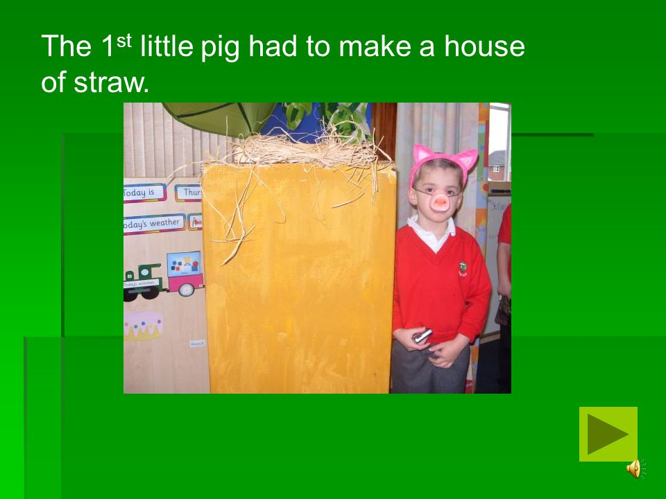 The 1st little pig had to make a house