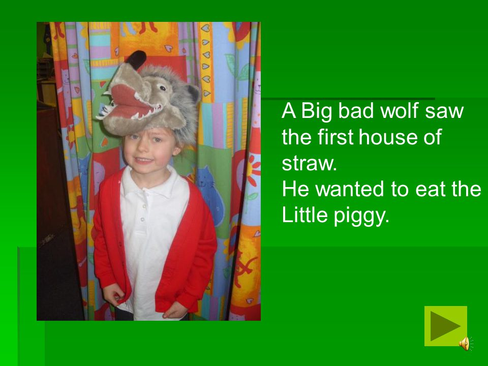 A Big bad wolf saw the first house of straw. He wanted to eat the Little piggy.
