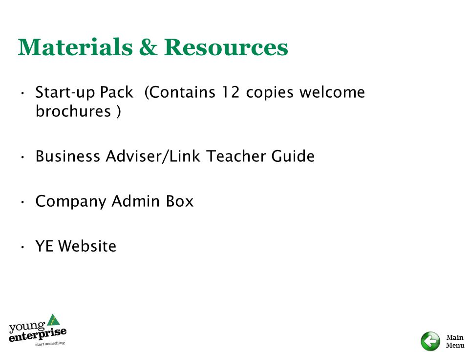 Materials & Resources Start-up Pack (Contains 12 copies welcome brochures ) Business Adviser/Link Teacher Guide.
