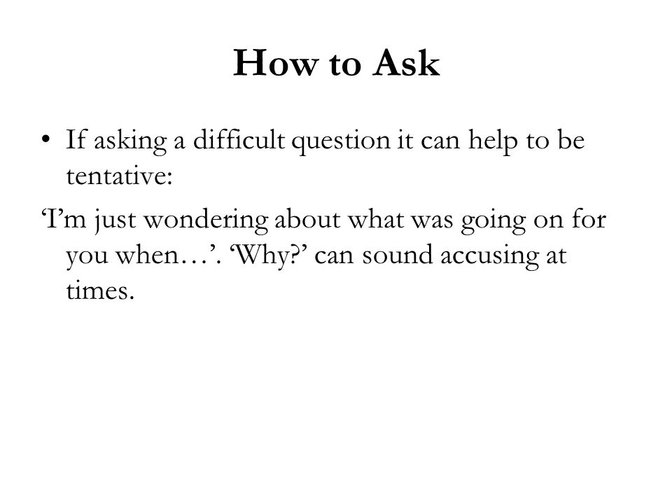 How to Ask If asking a difficult question it can help to be tentative: