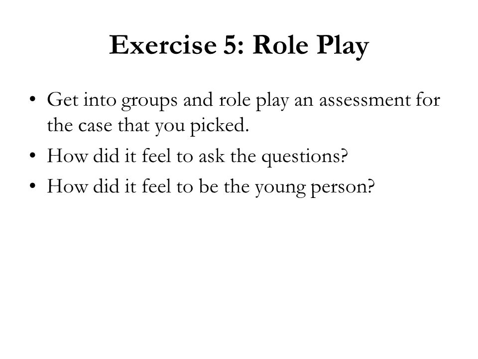Exercise 5: Role Play Get into groups and role play an assessment for the case that you picked. How did it feel to ask the questions