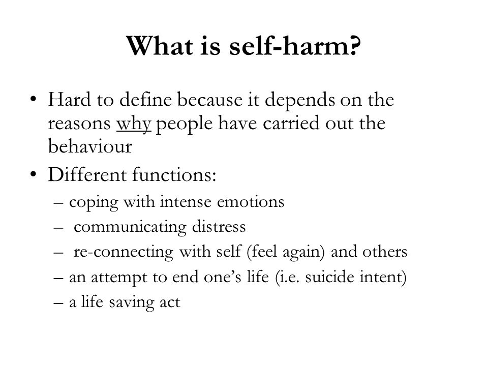 What is self-harm Hard to define because it depends on the reasons why people have carried out the behaviour.