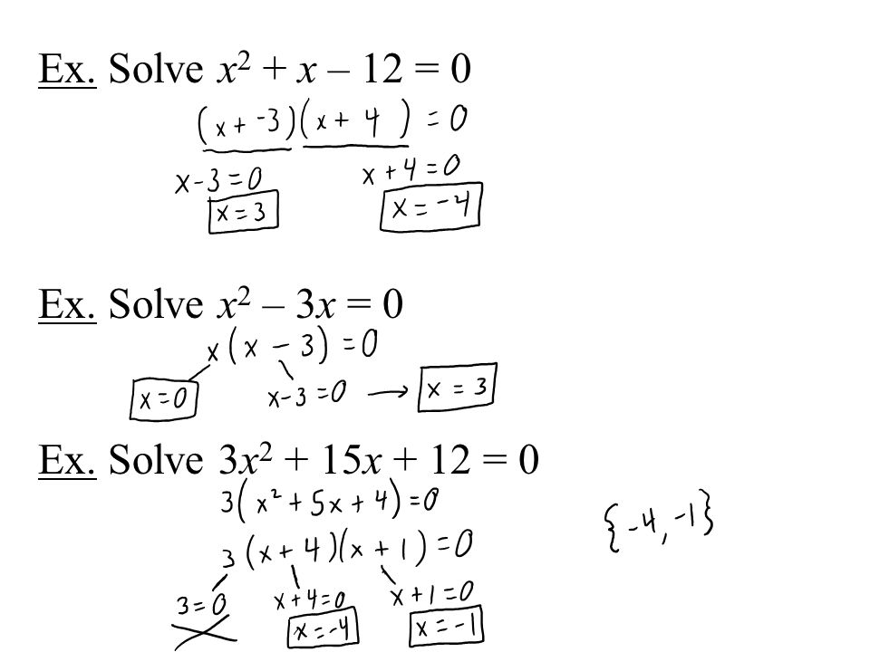 Ex. Solve x2 + x – 12 = 0 Ex. Solve x2 – 3x = 0 Ex. Solve 3x2 + 15x + 12 = 0