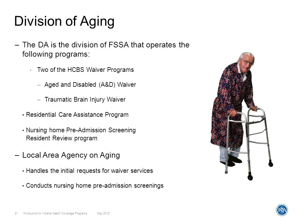 Division of Aging The DA is the division of FSSA that operates the following programs: Two of the HCBS Waiver Programs.