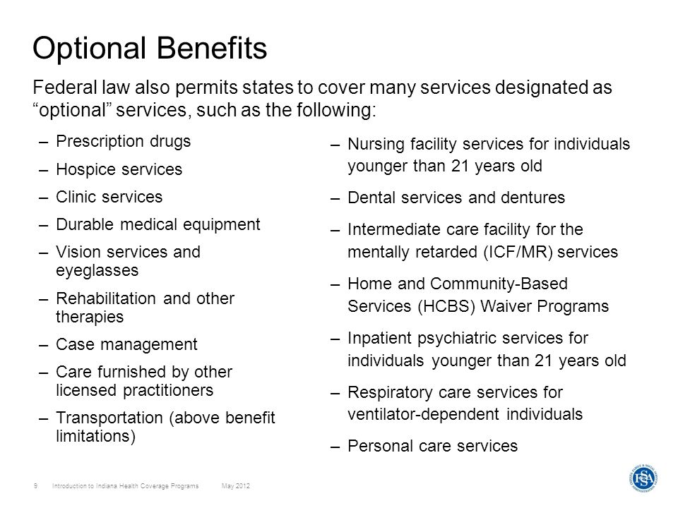 Optional Benefits Federal law also permits states to cover many services designated as optional services, such as the following: