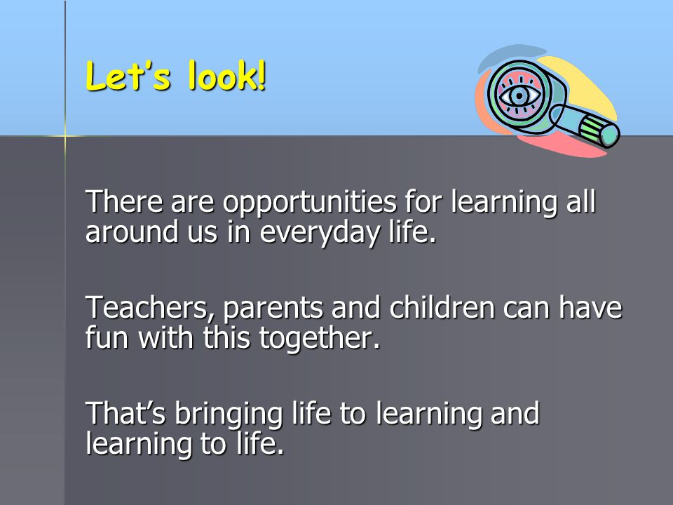 Let's look! There are opportunities for learning all around us in everyday life. Teachers, parents and children can have fun with this together.