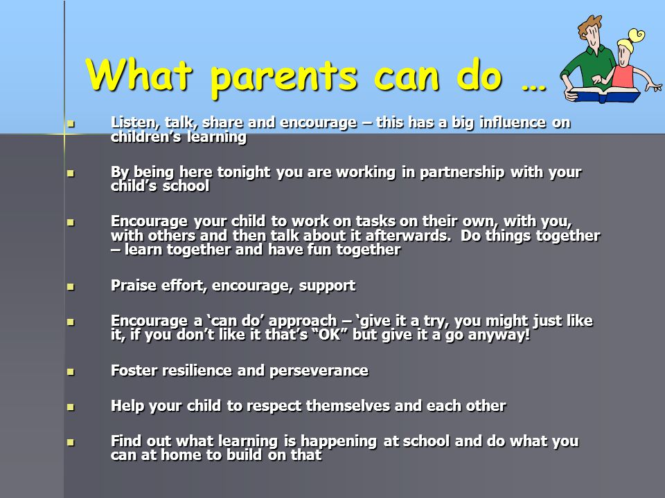 What parents can do … Listen, talk, share and encourage – this has a big influence on children's learning.