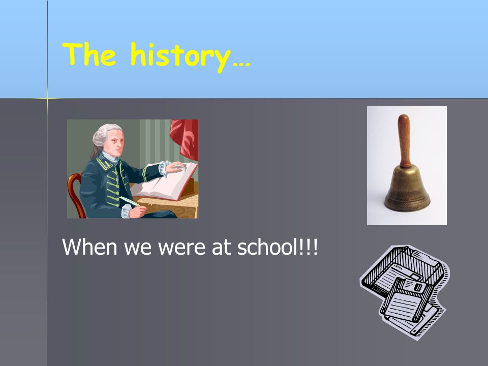 The history… When we were at school!!!