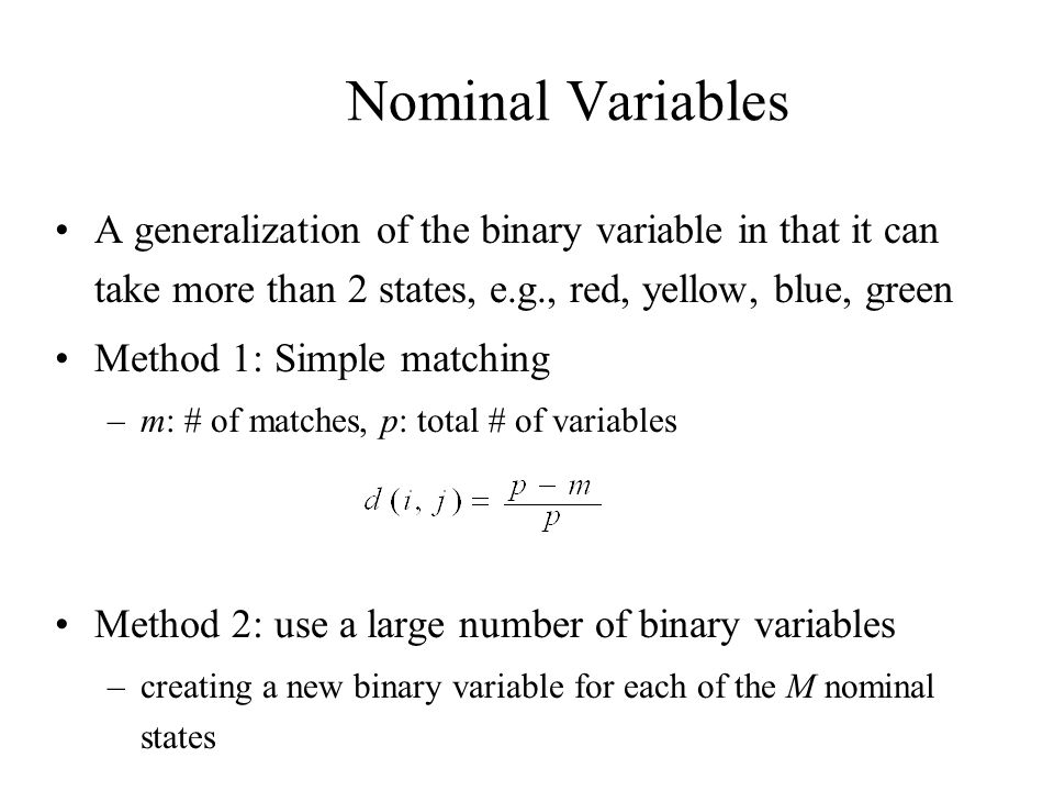 Nominal Variables A generalization of the binary variable in that it can take more than 2 states, e.g., red, yellow, blue, green.