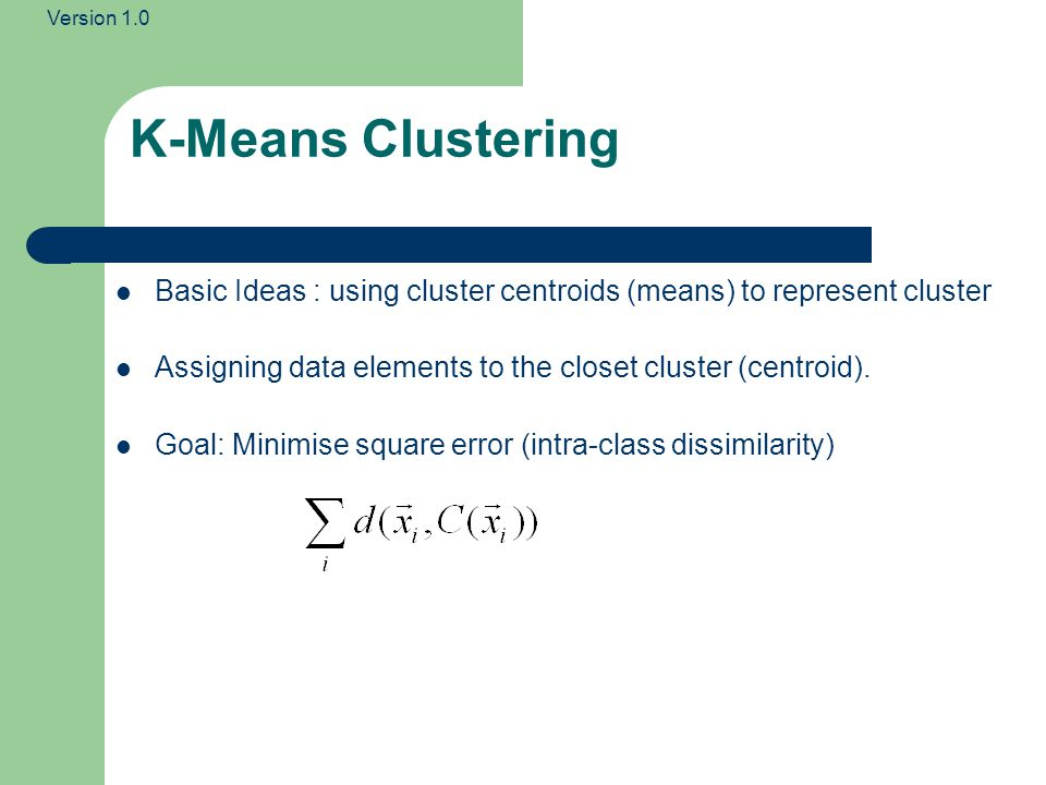 K-Means Clustering Basic Ideas : using cluster centroids (means) to represent cluster. Assigning data elements to the closet cluster (centroid).