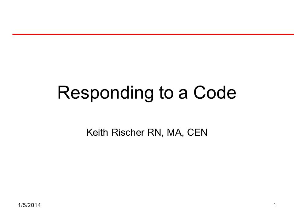 Responding to a Code Keith Rischer RN, MA, CEN 3/25/2017