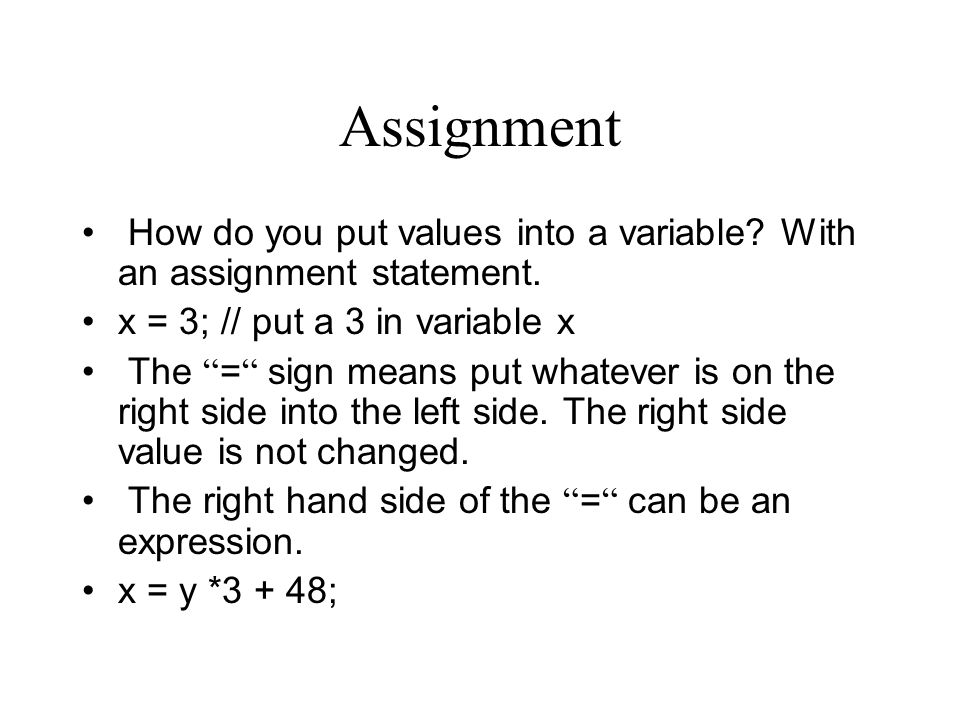 Assignment How do you put values into a variable With an assignment statement. x = 3; // put a 3 in variable x.
