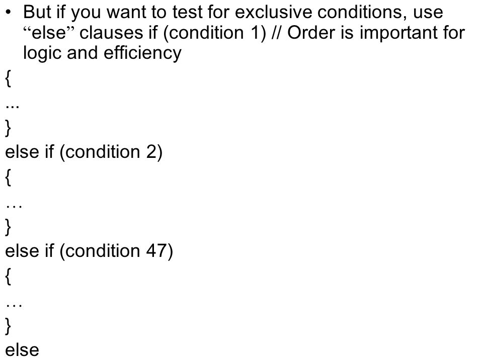 But if you want to test for exclusive conditions, use else clauses if (condition 1) // Order is important for logic and efficiency