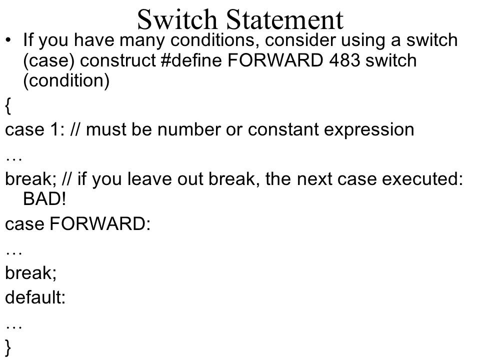 Switch Statement If you have many conditions, consider using a switch (case) construct #define FORWARD 483 switch (condition)