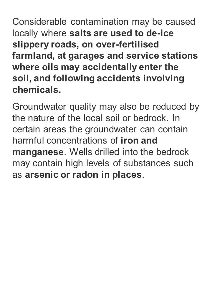 Considerable contamination may be caused locally where salts are used to de-ice slippery roads, on over-fertilised farmland, at garages and service stations where oils may accidentally enter the soil, and following accidents involving chemicals.