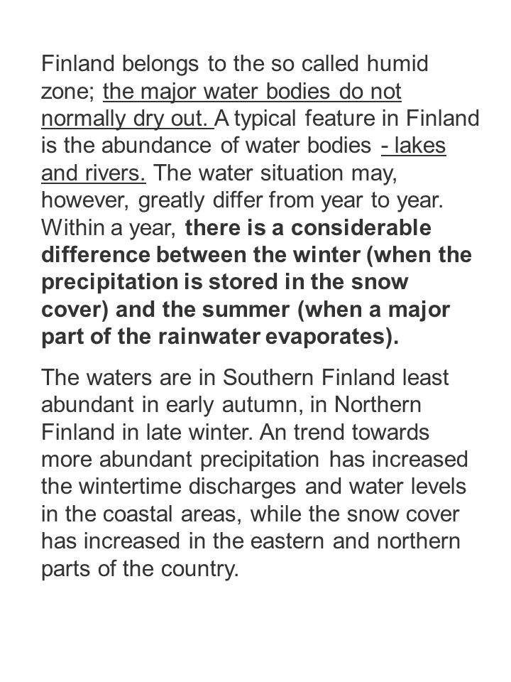 Finland belongs to the so called humid zone; the major water bodies do not normally dry out. A typical feature in Finland is the abundance of water bodies - lakes and rivers. The water situation may, however, greatly differ from year to year. Within a year, there is a considerable difference between the winter (when the precipitation is stored in the snow cover) and the summer (when a major part of the rainwater evaporates).