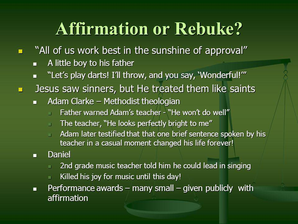 Affirmation or Rebuke All of us work best in the sunshine of approval A little boy to his father.