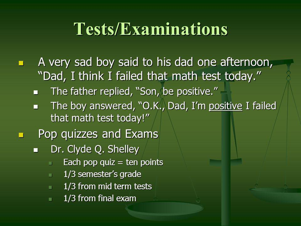 Tests/Examinations A very sad boy said to his dad one afternoon, Dad, I think I failed that math test today.