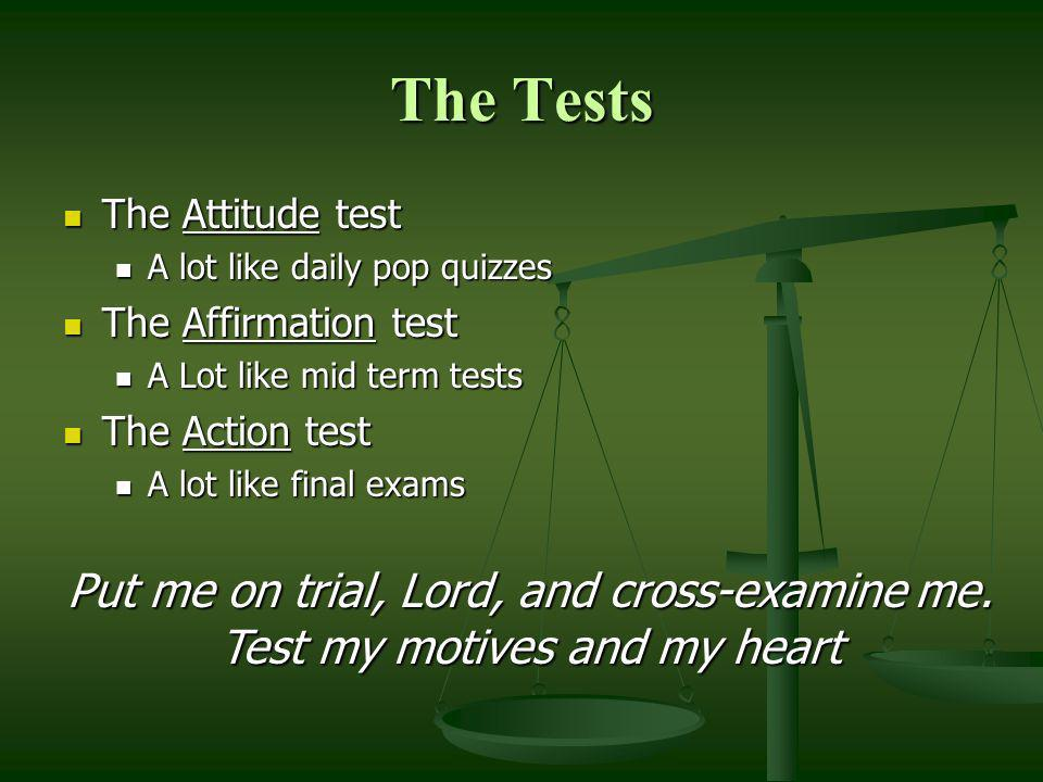 The Tests The Attitude test. A lot like daily pop quizzes. The Affirmation test. A Lot like mid term tests.