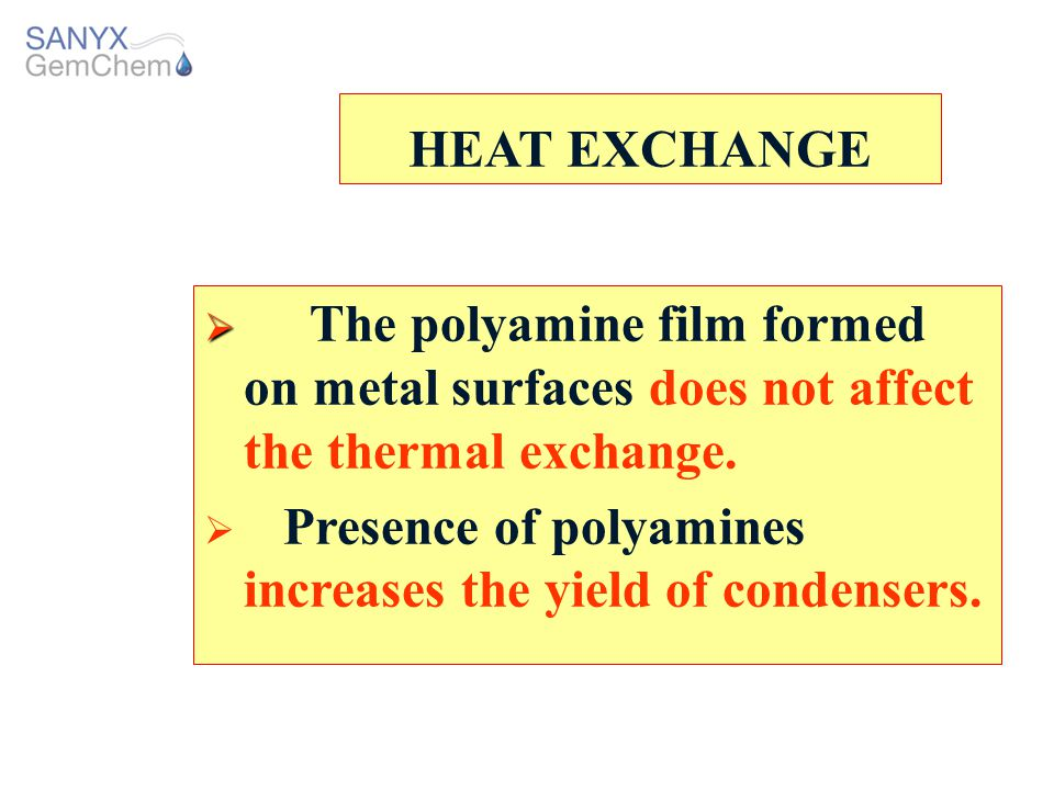 HEAT EXCHANGE The polyamine film formed on metal surfaces does not affect the thermal exchange.
