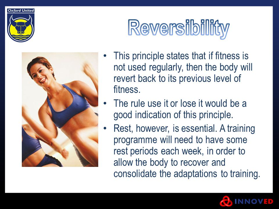 Reversibility This principle states that if fitness is not used regularly, then the body will revert back to its previous level of fitness.