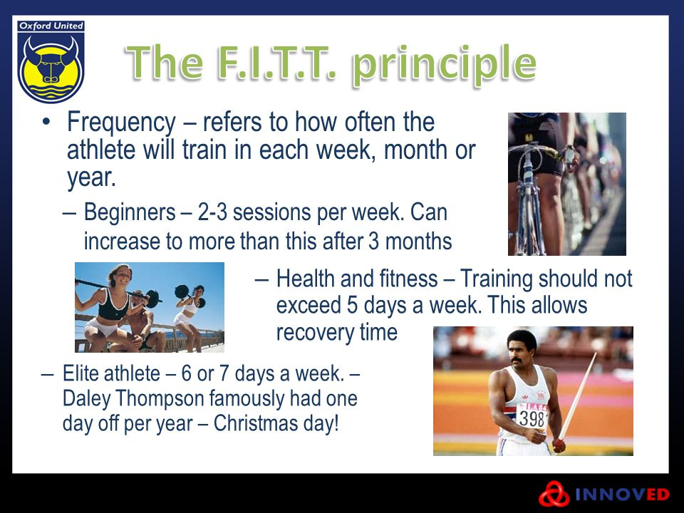 The F.I.T.T. principle Frequency – refers to how often the athlete will train in each week, month or year.
