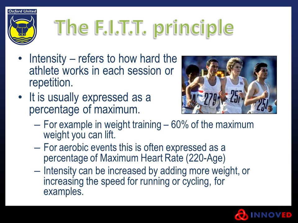 The F.I.T.T. principle Intensity – refers to how hard the athlete works in each session or repetition.