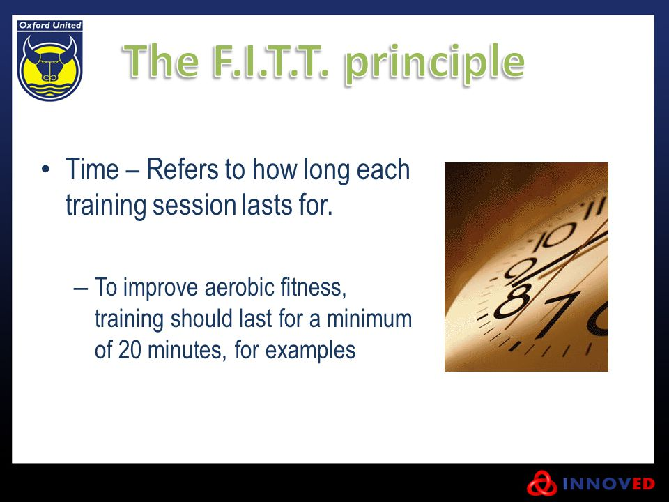 The F.I.T.T. principle Time – Refers to how long each training session lasts for.