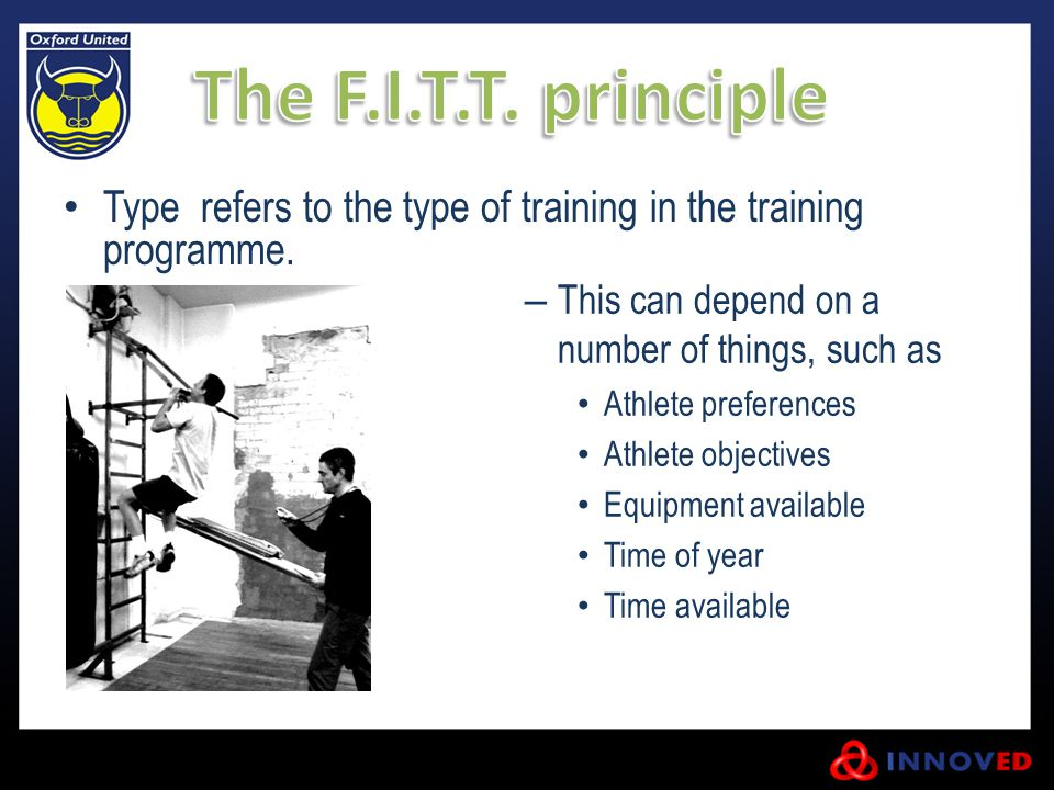 The F.I.T.T. principle Type refers to the type of training in the training programme. This can depend on a number of things, such as.