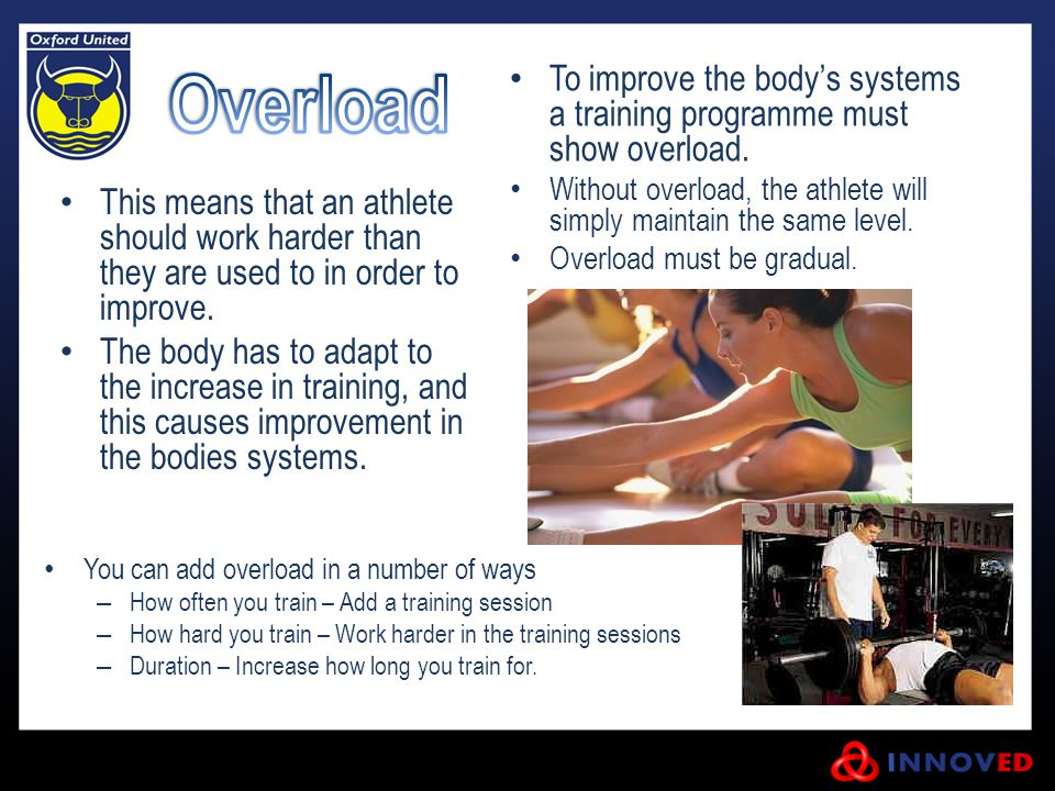 Overload To improve the body's systems a training programme must show overload. Without overload, the athlete will simply maintain the same level.