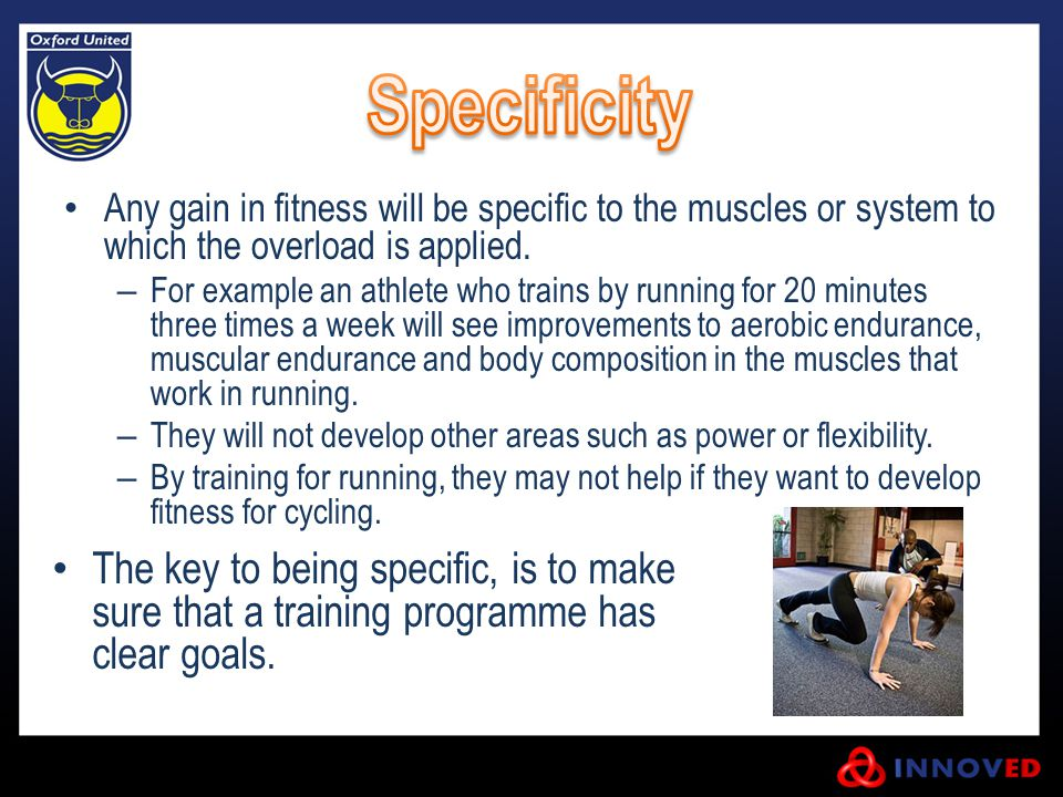 Specificity Any gain in fitness will be specific to the muscles or system to which the overload is applied.