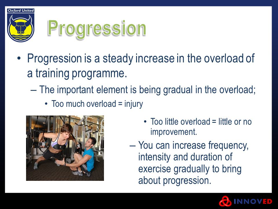 Progression Progression is a steady increase in the overload of a training programme. The important element is being gradual in the overload;