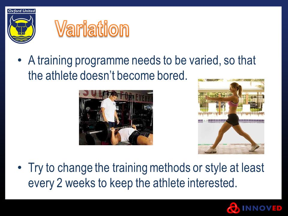 Variation A training programme needs to be varied, so that the athlete doesn't become bored.