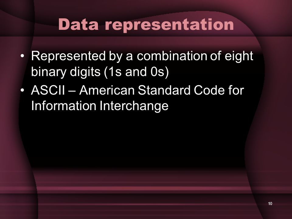 Data representation Represented by a combination of eight binary digits (1s and 0s) ASCII – American Standard Code for Information Interchange.