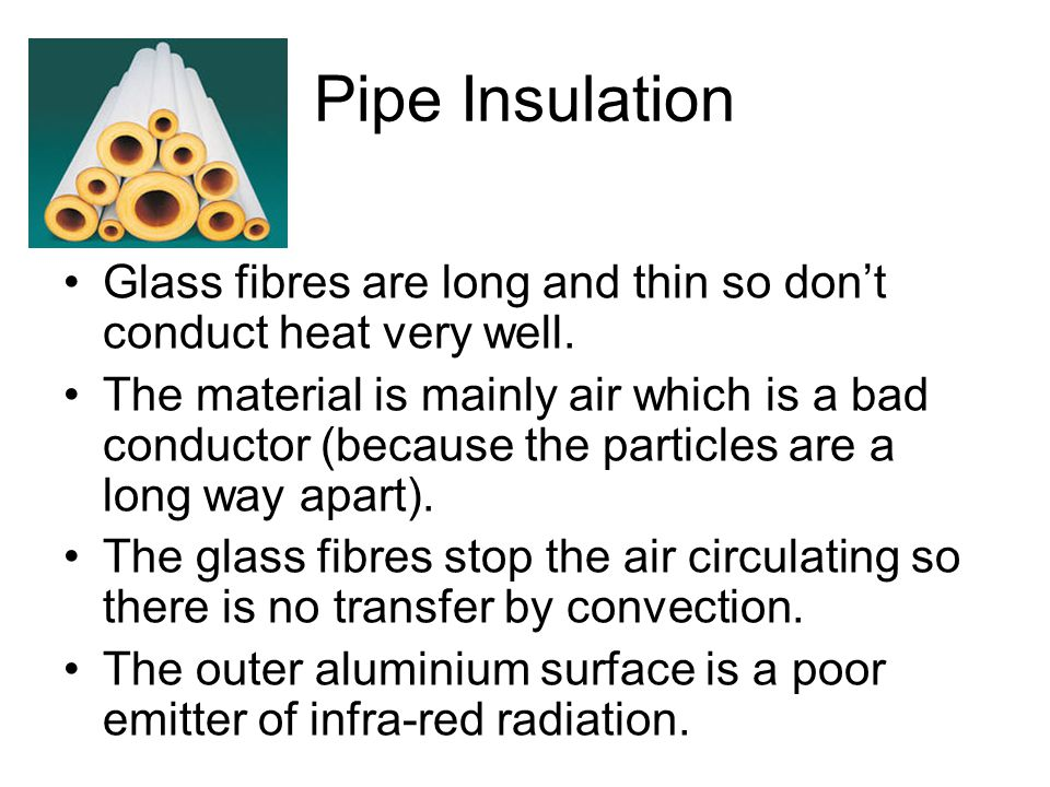 Pipe Insulation Glass fibres are long and thin so don't conduct heat very well.