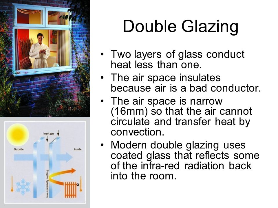 Double Glazing Two layers of glass conduct heat less than one.