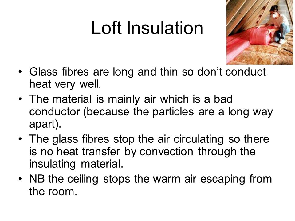Loft Insulation Glass fibres are long and thin so don't conduct heat very well.