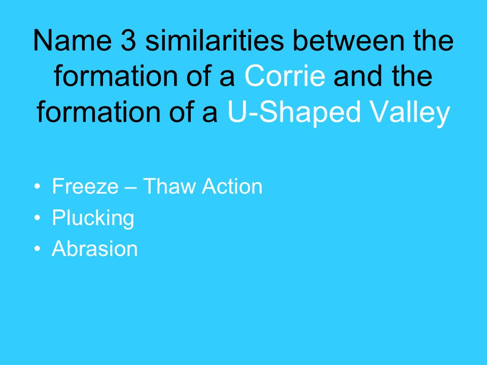 Name 3 similarities between the formation of a Corrie and the formation of a U-Shaped Valley