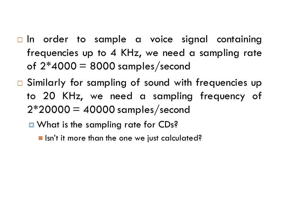 In order to sample a voice signal containing frequencies up to 4 KHz, we need a sampling rate of 2*4000 = 8000 samples/second