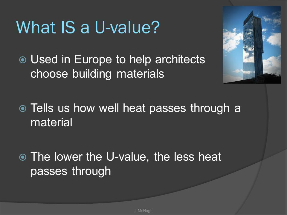 What IS a U-value Used in Europe to help architects choose building materials. Tells us how well heat passes through a material.